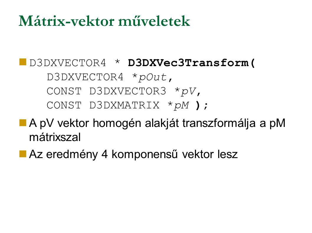 Mátrix-vektor műveletek D3DXVECTOR4 * D3DXVec3Transform( D3DXVECTOR4 *pOut, CONST D3DXVECTOR3 *pV, CONST D3DXMATRIX *pM ); A pV vektor homogén alakját transzformálja a pM mátrixszal Az eredmény 4 komponensű vektor lesz