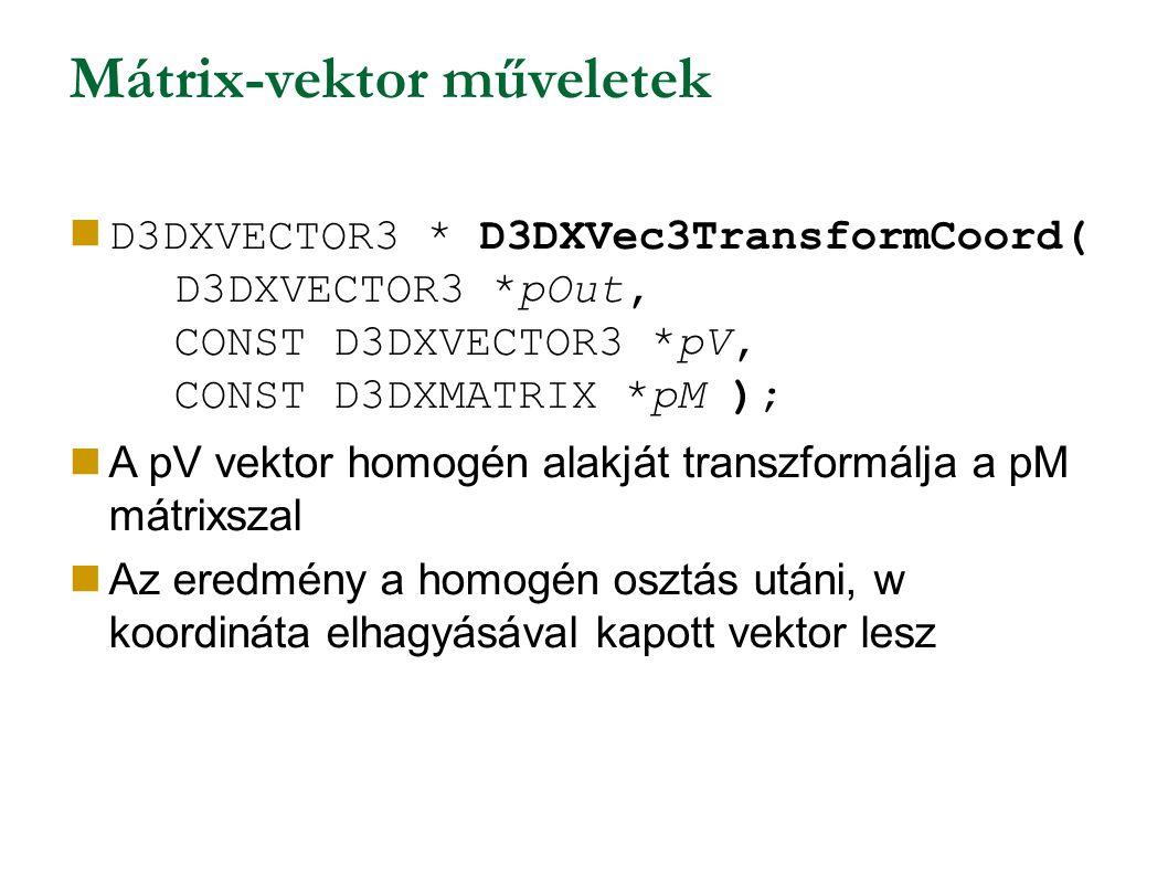 Mátrix-vektor műveletek D3DXVECTOR3 * D3DXVec3TransformCoord( D3DXVECTOR3 *pOut, CONST D3DXVECTOR3 *pV, CONST D3DXMATRIX *pM ); A pV vektor homogén alakját transzformálja a pM mátrixszal Az eredmény a homogén osztás utáni, w koordináta elhagyásával kapott vektor lesz