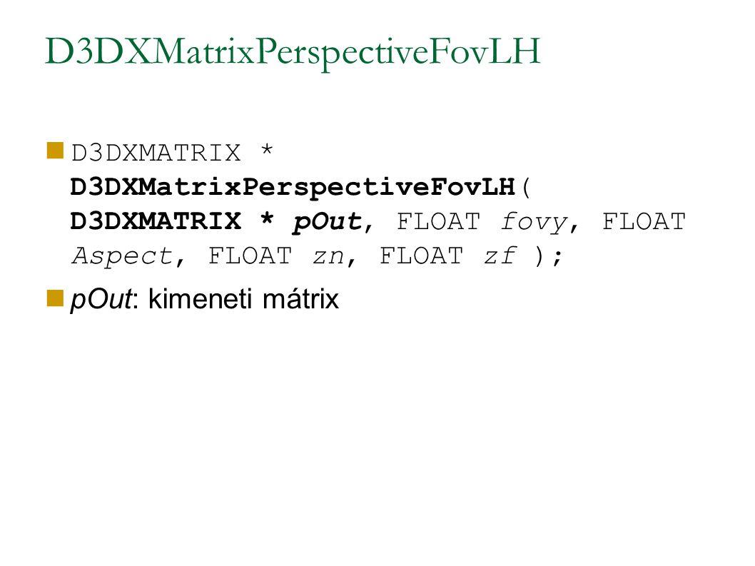 D3DXMatrixPerspectiveFovLH D3DXMATRIX * D3DXMatrixPerspectiveFovLH( D3DXMATRIX * pOut, FLOAT fovy, FLOAT Aspect, FLOAT zn, FLOAT zf ); pOut: kimeneti mátrix