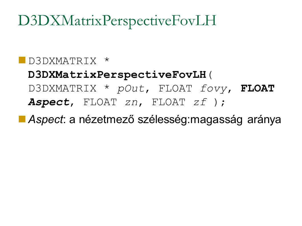 D3DXMatrixPerspectiveFovLH D3DXMATRIX * D3DXMatrixPerspectiveFovLH( D3DXMATRIX * pOut, FLOAT fovy, FLOAT Aspect, FLOAT zn, FLOAT zf ); Aspect: a nézet