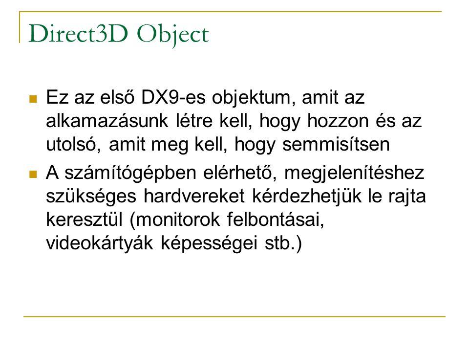 Direct3D Object Ez az első DX9-es objektum, amit az alkamazásunk létre kell, hogy hozzon és az utolsó, amit meg kell, hogy semmisítsen A számítógépben elérhető, megjelenítéshez szükséges hardvereket kérdezhetjük le rajta keresztül (monitorok felbontásai, videokártyák képességei stb.)