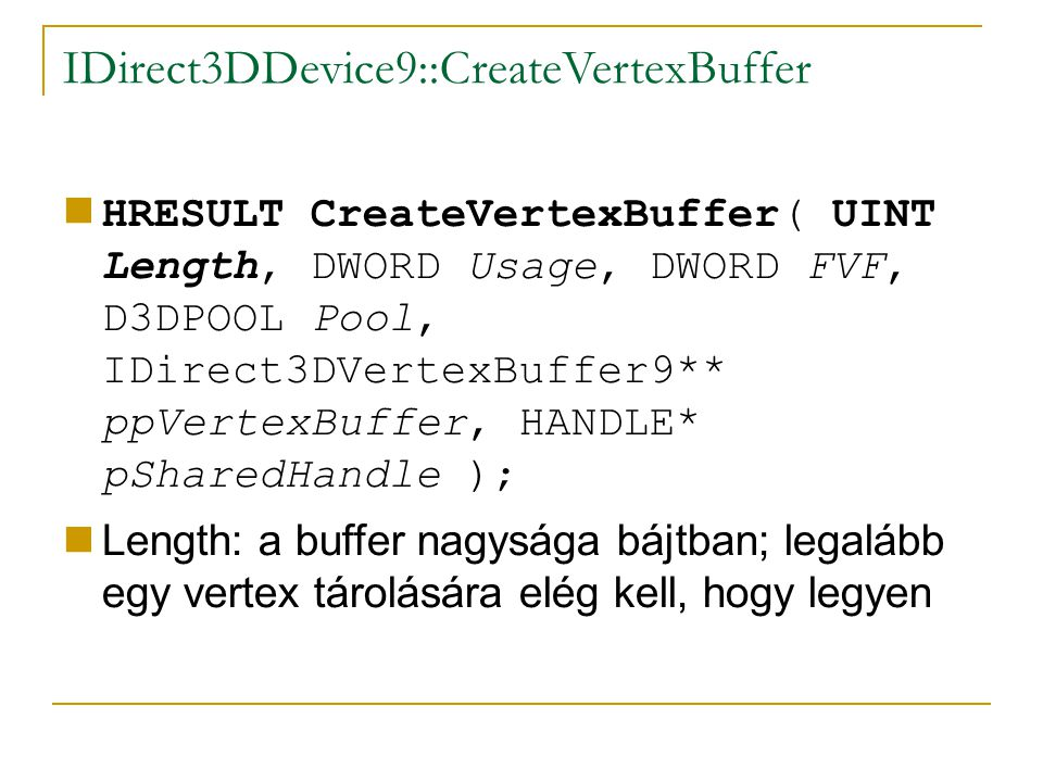 IDirect3DDevice9::CreateVertexBuffer HRESULT CreateVertexBuffer( UINT Length, DWORD Usage, DWORD FVF, D3DPOOL Pool, IDirect3DVertexBuffer9** ppVertexBuffer, HANDLE* pSharedHandle ); Length: a buffer nagysága bájtban; legalább egy vertex tárolására elég kell, hogy legyen