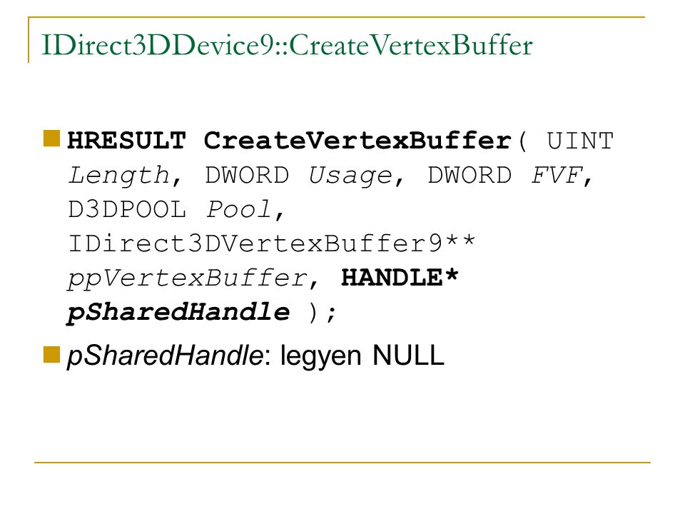 IDirect3DDevice9::CreateVertexBuffer HRESULT CreateVertexBuffer( UINT Length, DWORD Usage, DWORD FVF, D3DPOOL Pool, IDirect3DVertexBuffer9** ppVertexBuffer, HANDLE* pSharedHandle ); pSharedHandle: legyen NULL