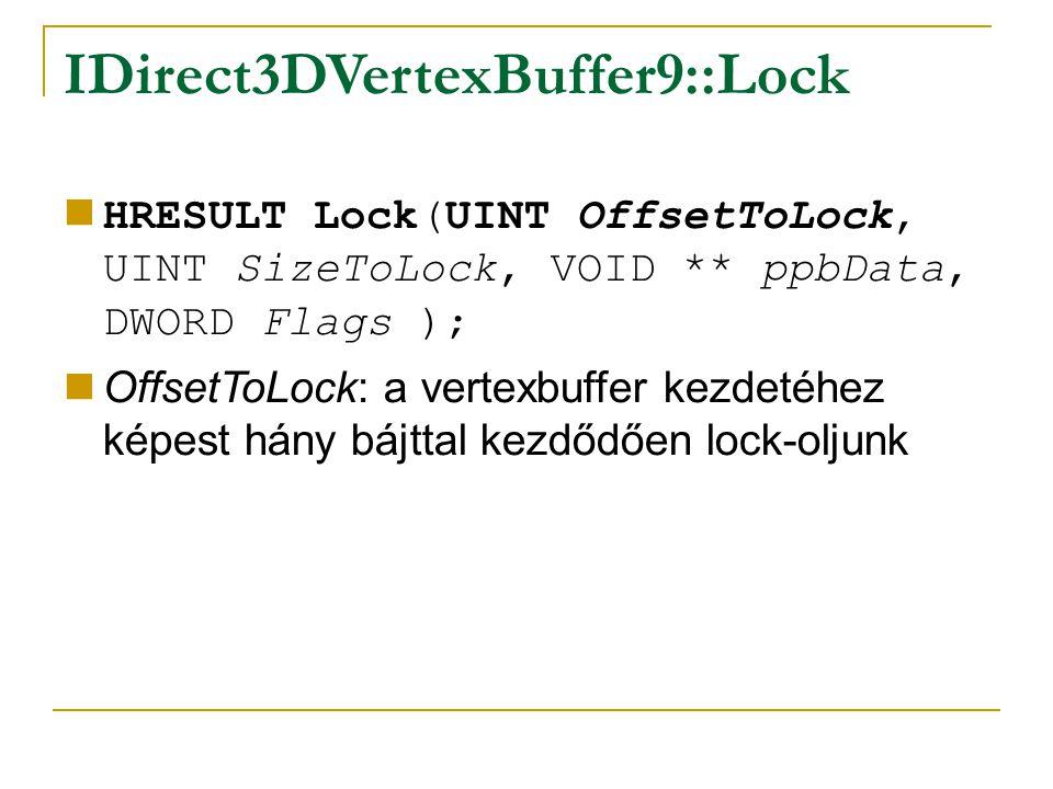 IDirect3DVertexBuffer9::Lock HRESULT Lock(UINT OffsetToLock, UINT SizeToLock, VOID ** ppbData, DWORD Flags ); OffsetToLock: a vertexbuffer kezdetéhez képest hány bájttal kezdődően lock-oljunk