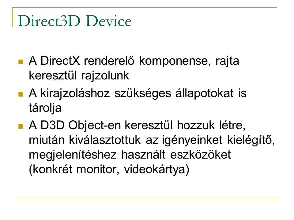 Direct3D Device A DirectX renderelő komponense, rajta keresztül rajzolunk A kirajzoláshoz szükséges állapotokat is tárolja A D3D Object-en keresztül hozzuk létre, miután kiválasztottuk az igényeinket kielégítő, megjelenítéshez használt eszközöket (konkrét monitor, videokártya)