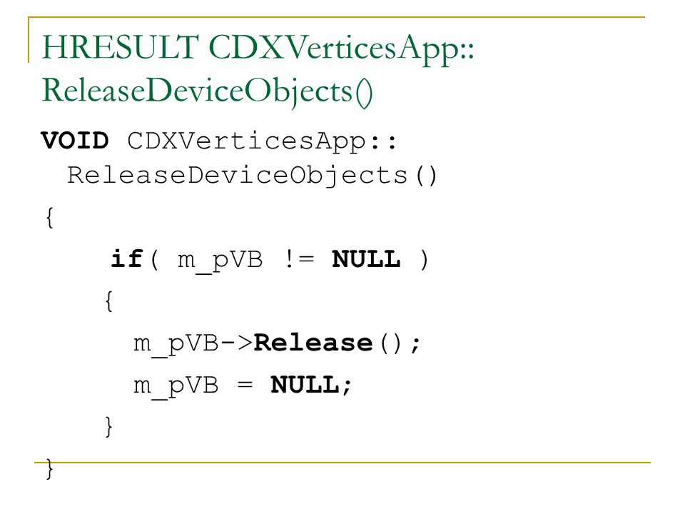 HRESULT CDXVerticesApp:: ReleaseDeviceObjects() VOID CDXVerticesApp:: ReleaseDeviceObjects() { if( m_pVB != NULL ) { m_pVB->Release(); m_pVB = NULL; }