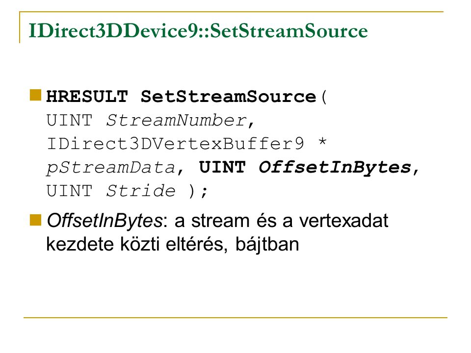 IDirect3DDevice9::SetStreamSource HRESULT SetStreamSource( UINT StreamNumber, IDirect3DVertexBuffer9 * pStreamData, UINT OffsetInBytes, UINT Stride ); OffsetInBytes: a stream és a vertexadat kezdete közti eltérés, bájtban