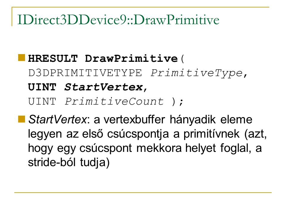 IDirect3DDevice9::DrawPrimitive HRESULT DrawPrimitive( D3DPRIMITIVETYPE PrimitiveType, UINT StartVertex, UINT PrimitiveCount ); StartVertex: a vertexbuffer hányadik eleme legyen az első csúcspontja a primitívnek (azt, hogy egy csúcspont mekkora helyet foglal, a stride-ból tudja)