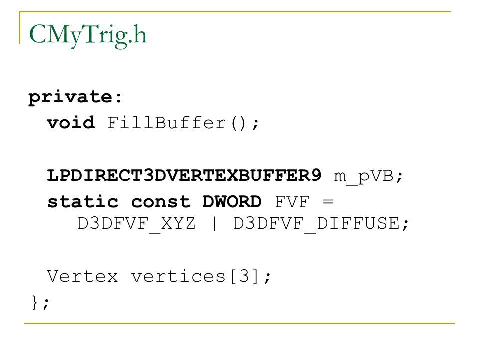 CMyTrig.h private: void FillBuffer(); LPDIRECT3DVERTEXBUFFER9 m_pVB; static const DWORD FVF = D3DFVF_XYZ | D3DFVF_DIFFUSE; Vertex vertices[3]; };