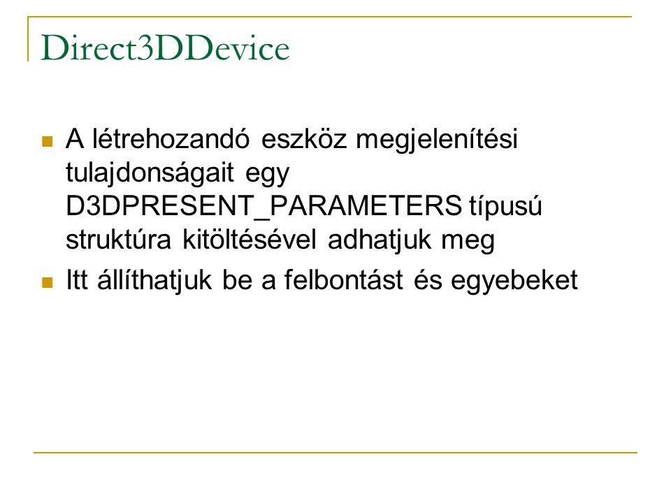 Direct3DDevice A létrehozandó eszköz megjelenítési tulajdonságait egy D3DPRESENT_PARAMETERS típusú struktúra kitöltésével adhatjuk meg Itt állíthatjuk be a felbontást és egyebeket