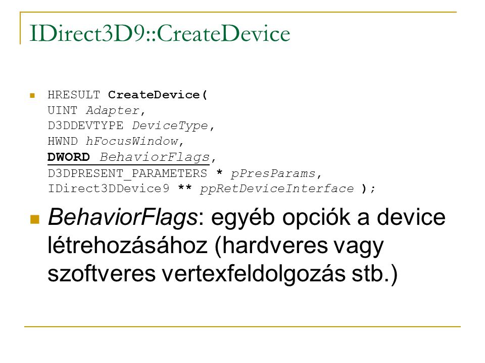 IDirect3D9::CreateDevice HRESULT CreateDevice( UINT Adapter, D3DDEVTYPE DeviceType, HWND hFocusWindow, DWORD BehaviorFlags, D3DPRESENT_PARAMETERS * pPresParams, IDirect3DDevice9 ** ppRetDeviceInterface ); BehaviorFlags: egyéb opciók a device létrehozásához (hardveres vagy szoftveres vertexfeldolgozás stb.)