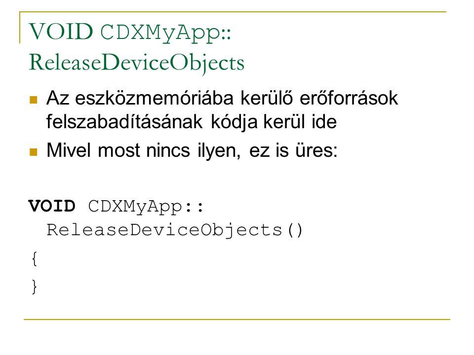 VOID CDXMyApp :: ReleaseDeviceObjects Az eszközmemóriába kerülő erőforrások felszabadításának kódja kerül ide Mivel most nincs ilyen, ez is üres: VOID CDXMyApp:: ReleaseDeviceObjects() { }