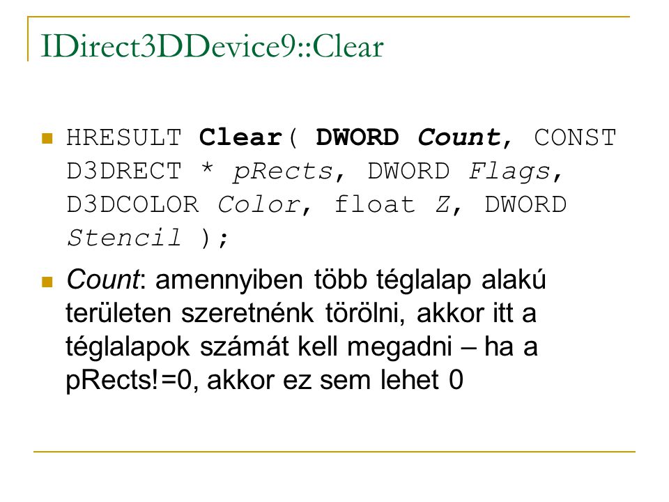 IDirect3DDevice9::Clear HRESULT Clear( DWORD Count, CONST D3DRECT * pRects, DWORD Flags, D3DCOLOR Color, float Z, DWORD Stencil ); Count: amennyiben t