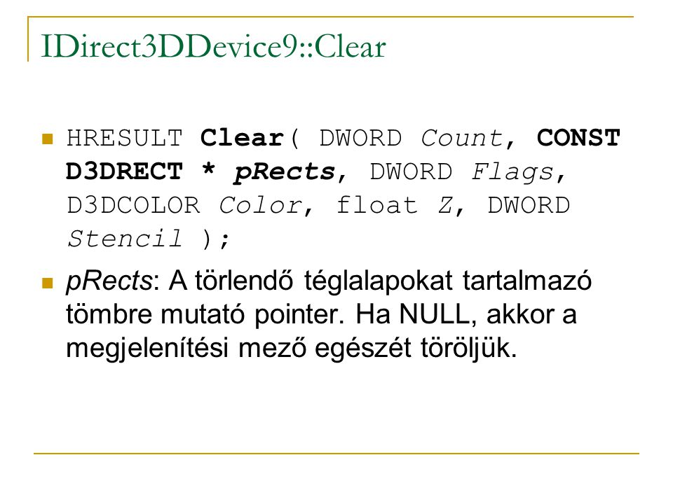 IDirect3DDevice9::Clear HRESULT Clear( DWORD Count, CONST D3DRECT * pRects, DWORD Flags, D3DCOLOR Color, float Z, DWORD Stencil ); pRects: A törlendő téglalapokat tartalmazó tömbre mutató pointer.