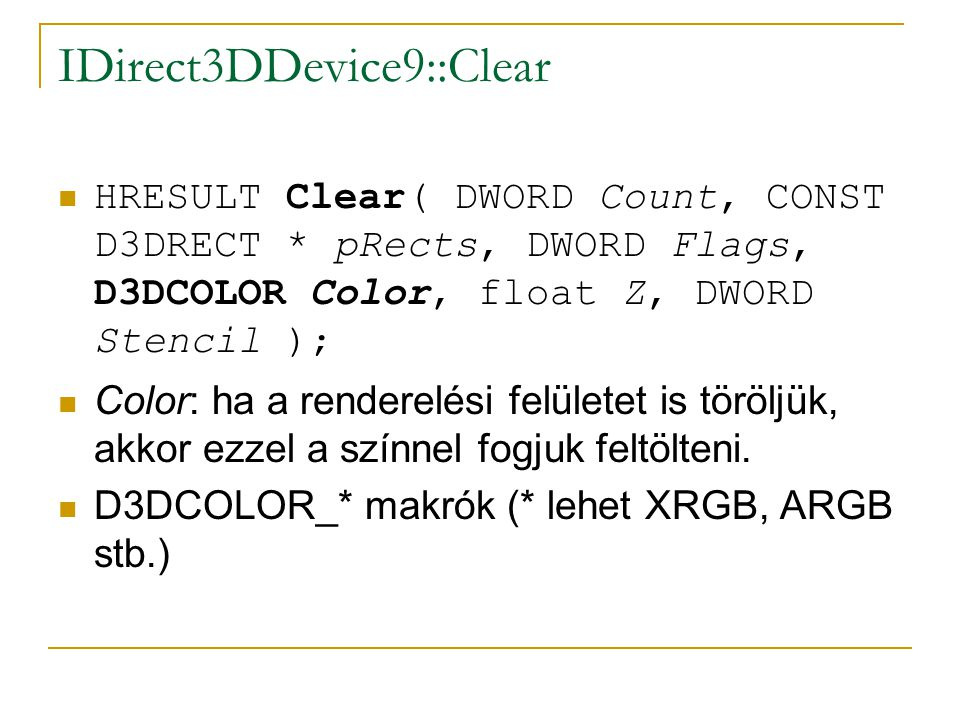 IDirect3DDevice9::Clear HRESULT Clear( DWORD Count, CONST D3DRECT * pRects, DWORD Flags, D3DCOLOR Color, float Z, DWORD Stencil ); Color: ha a renderelési felületet is töröljük, akkor ezzel a színnel fogjuk feltölteni.