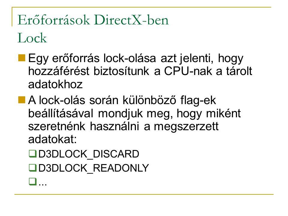 Erőforrások DirectX-ben Lock Egy erőforrás lock-olása azt jelenti, hogy hozzáférést biztosítunk a CPU-nak a tárolt adatokhoz A lock-olás során különböző flag-ek beállításával mondjuk meg, hogy miként szeretnénk használni a megszerzett adatokat:  D3DLOCK_DISCARD  D3DLOCK_READONLY ...