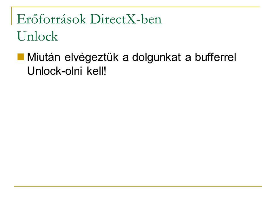 Erőforrások DirectX-ben Unlock Miután elvégeztük a dolgunkat a bufferrel Unlock-olni kell!