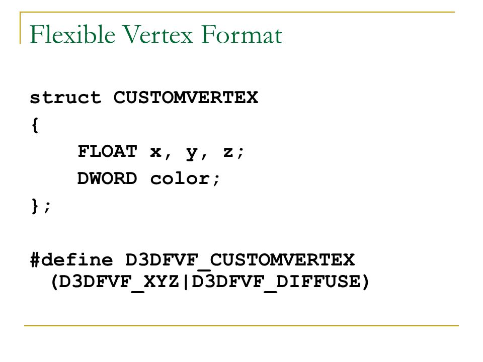 Flexible Vertex Format struct CUSTOMVERTEX { FLOAT x, y, z; DWORD color; }; #define D3DFVF_CUSTOMVERTEX (D3DFVF_XYZ|D3DFVF_DIFFUSE)