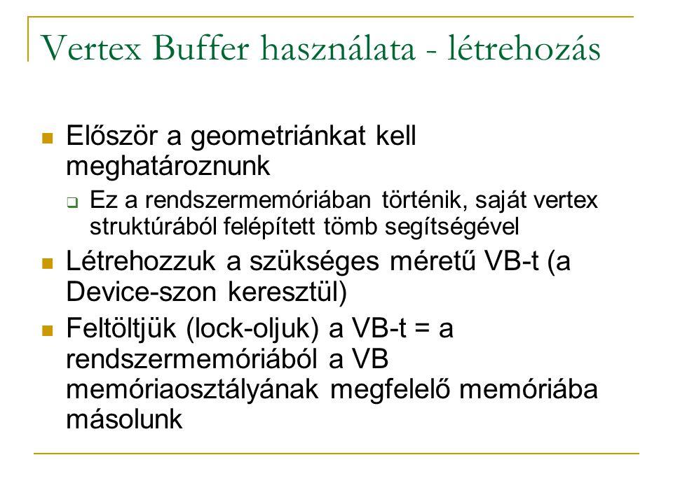 Vertex Buffer használata - létrehozás Először a geometriánkat kell meghatároznunk  Ez a rendszermemóriában történik, saját vertex struktúrából felépített tömb segítségével Létrehozzuk a szükséges méretű VB-t (a Device-szon keresztül) Feltöltjük (lock-oljuk) a VB-t = a rendszermemóriából a VB memóriaosztályának megfelelő memóriába másolunk