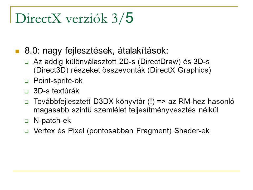DirectX verziók 3/ 5 8.0: nagy fejlesztések, átalakítások:  Az addig különválasztott 2D-s (DirectDraw) és 3D-s (Direct3D) részeket összevonták (DirectX Graphics)  Point-sprite-ok  3D-s textúrák  Továbbfejlesztett D3DX könyvtár (!) => az RM-hez hasonló magasabb szintű szemlélet teljesítményvesztés nélkül  N-patch-ek  Vertex és Pixel (pontosabban Fragment) Shader-ek