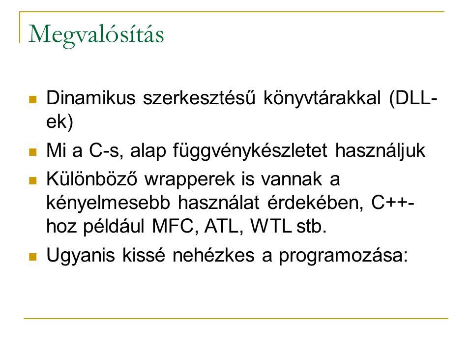 Megvalósítás Dinamikus szerkesztésű könyvtárakkal (DLL- ek) Mi a C-s, alap függvénykészletet használjuk Különböző wrapperek is vannak a kényelmesebb használat érdekében, C++- hoz például MFC, ATL, WTL stb.