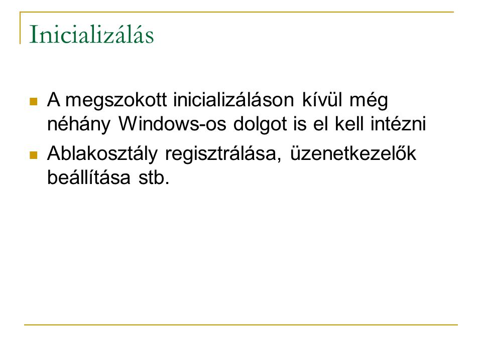 Inicializálás A megszokott inicializáláson kívül még néhány Windows-os dolgot is el kell intézni Ablakosztály regisztrálása, üzenetkezelők beállítása stb.