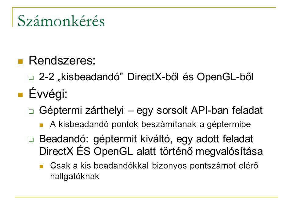 """Számonkérés Rendszeres:  2-2 """"kisbeadandó DirectX-ből és OpenGL-ből Évvégi:  Géptermi zárthelyi – egy sorsolt API-ban feladat A kisbeadandó pontok beszámítanak a géptermibe  Beadandó: géptermit kiváltó, egy adott feladat DirectX ÉS OpenGL alatt történő megvalósítása Csak a kis beadandókkal bizonyos pontszámot elérő hallgatóknak"""