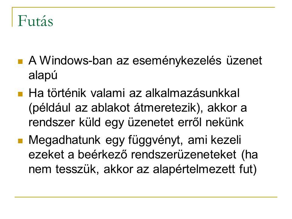 Futás A Windows-ban az eseménykezelés üzenet alapú Ha történik valami az alkalmazásunkkal (például az ablakot átmeretezik), akkor a rendszer küld egy üzenetet erről nekünk Megadhatunk egy függvényt, ami kezeli ezeket a beérkező rendszerüzeneteket (ha nem tesszük, akkor az alapértelmezett fut)