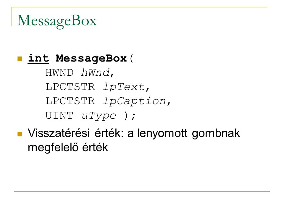 MessageBox int MessageBox( HWND hWnd, LPCTSTR lpText, LPCTSTR lpCaption, UINT uType ); Visszatérési érték: a lenyomott gombnak megfelelő érték