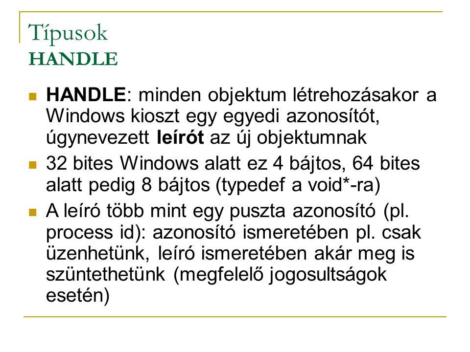Típusok HANDLE HANDLE: minden objektum létrehozásakor a Windows kioszt egy egyedi azonosítót, úgynevezett leírót az új objektumnak 32 bites Windows alatt ez 4 bájtos, 64 bites alatt pedig 8 bájtos (typedef a void*-ra) A leíró több mint egy puszta azonosító (pl.