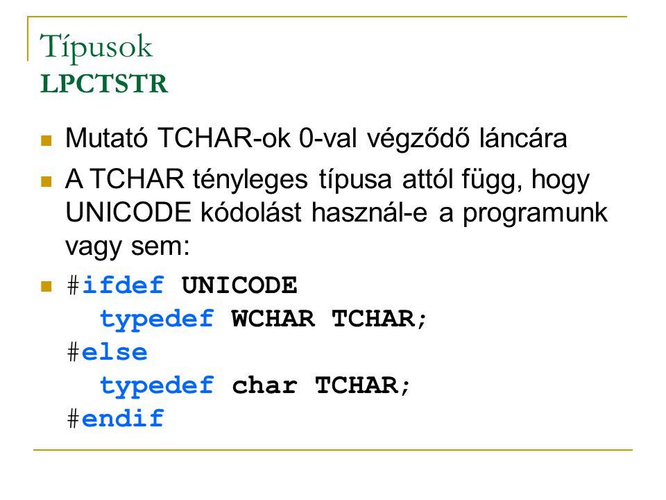 Típusok LPCTSTR Mutató TCHAR-ok 0-val végződő láncára A TCHAR tényleges típusa attól függ, hogy UNICODE kódolást használ-e a programunk vagy sem: #ifdef UNICODE typedef WCHAR TCHAR; #else typedef char TCHAR; #endif