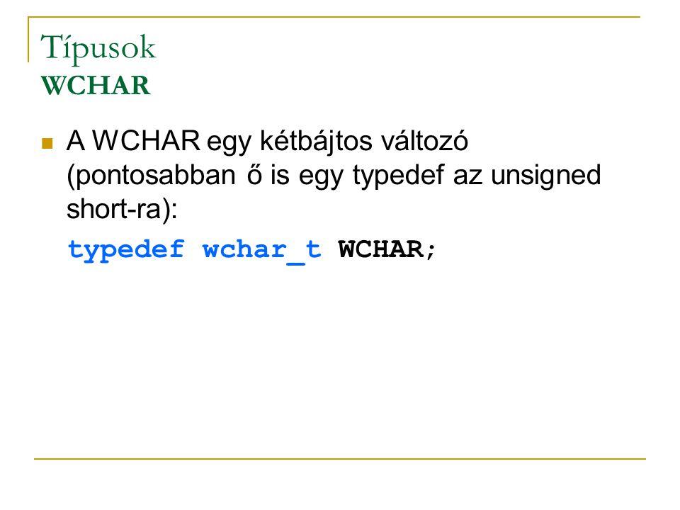Típusok WCHAR A WCHAR egy kétbájtos változó (pontosabban ő is egy typedef az unsigned short-ra): typedef wchar_t WCHAR;