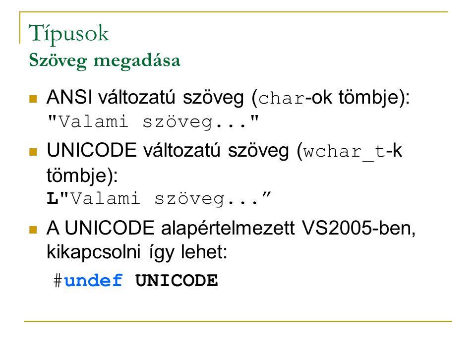 Típusok Szöveg megadása ANSI változatú szöveg ( char -ok tömbje): Valami szöveg... UNICODE változatú szöveg ( wchar_t -k tömbje): L Valami szöveg... A UNICODE alapértelmezett VS2005-ben, kikapcsolni így lehet: #undef UNICODE