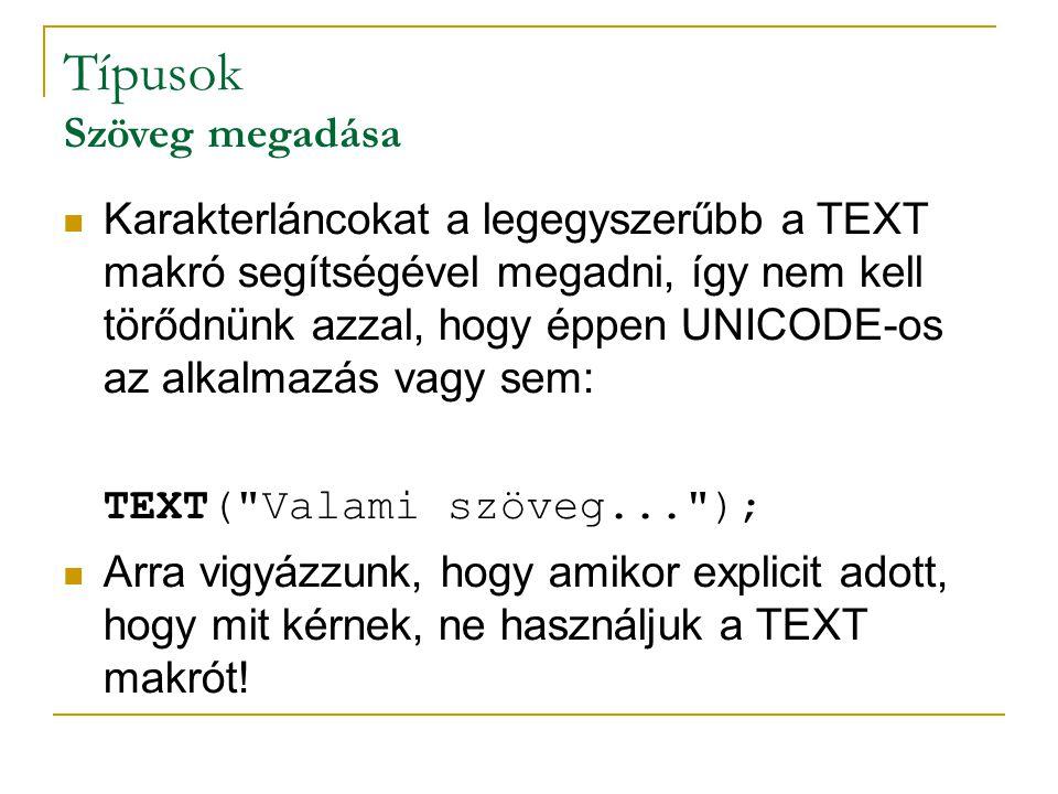 Típusok Szöveg megadása Karakterláncokat a legegyszerűbb a TEXT makró segítségével megadni, így nem kell törődnünk azzal, hogy éppen UNICODE-os az alkalmazás vagy sem: TEXT( Valami szöveg... ); Arra vigyázzunk, hogy amikor explicit adott, hogy mit kérnek, ne használjuk a TEXT makrót!