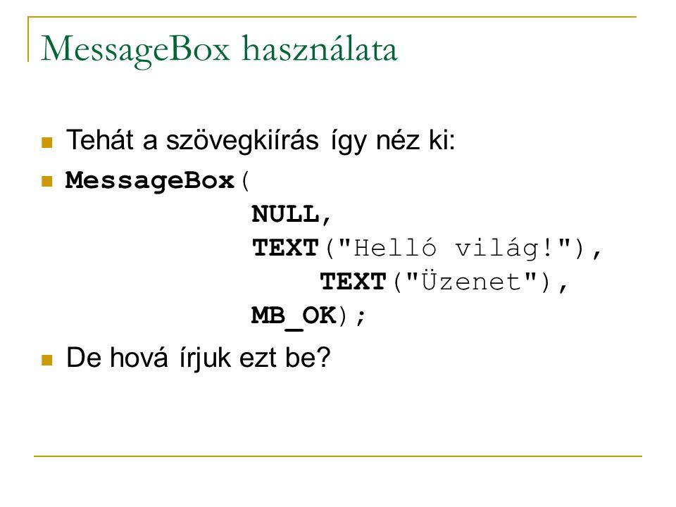 MessageBox használata Tehát a szövegkiírás így néz ki: MessageBox( NULL, TEXT( Helló világ! ), TEXT( Üzenet ), MB_OK); De hová írjuk ezt be?