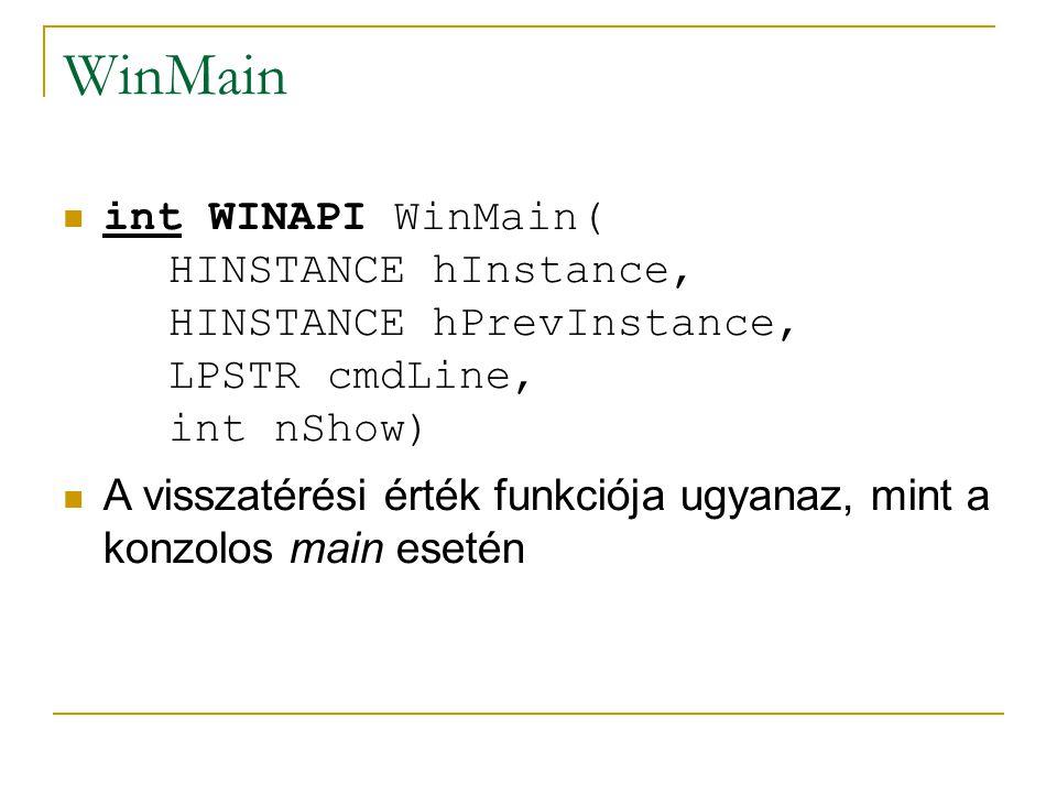 WinMain int WINAPI WinMain( HINSTANCE hInstance, HINSTANCE hPrevInstance, LPSTR cmdLine, int nShow) A visszatérési érték funkciója ugyanaz, mint a konzolos main esetén