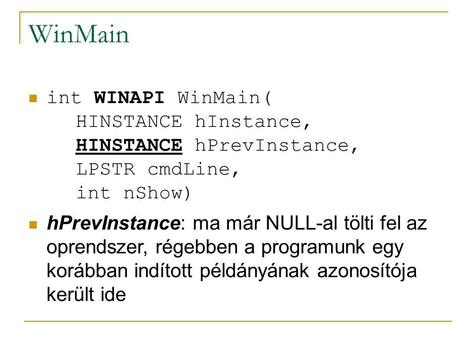 WinMain int WINAPI WinMain( HINSTANCE hInstance, HINSTANCE hPrevInstance, LPSTR cmdLine, int nShow) hPrevInstance: ma már NULL-al tölti fel az oprendszer, régebben a programunk egy korábban indított példányának azonosítója került ide