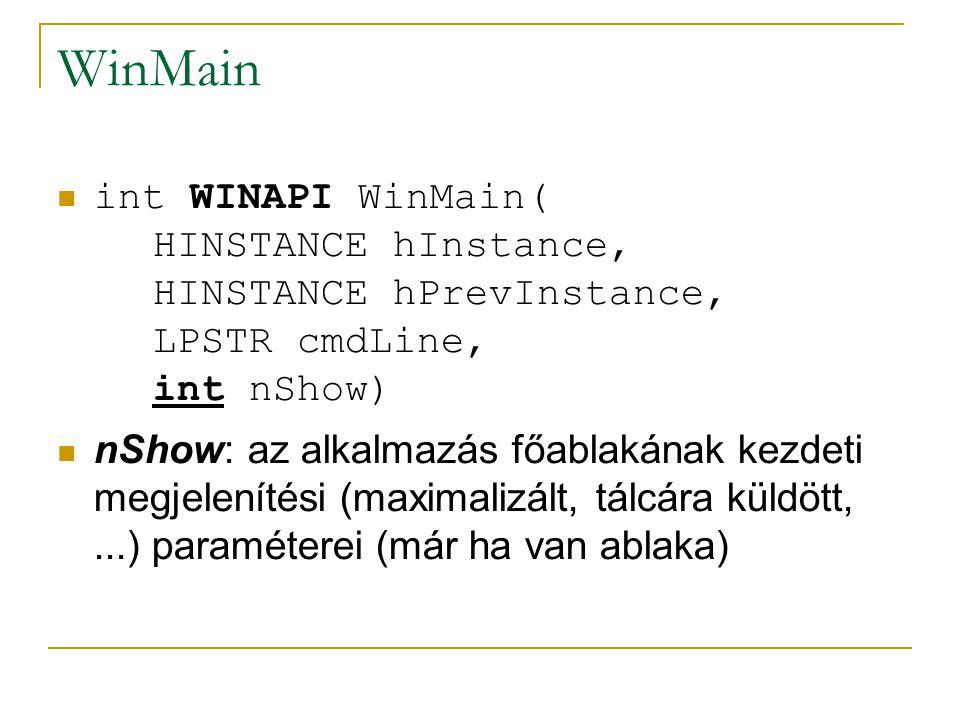 WinMain int WINAPI WinMain( HINSTANCE hInstance, HINSTANCE hPrevInstance, LPSTR cmdLine, int nShow) nShow: az alkalmazás főablakának kezdeti megjelenítési (maximalizált, tálcára küldött,...) paraméterei (már ha van ablaka)