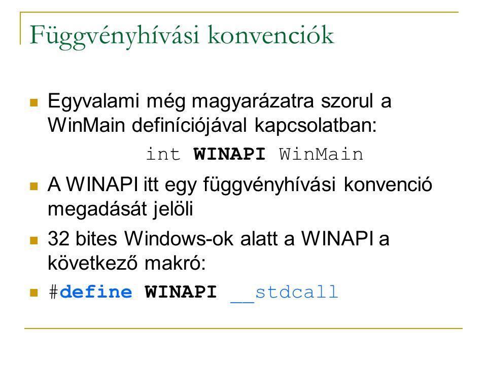Függvényhívási konvenciók Egyvalami még magyarázatra szorul a WinMain definíciójával kapcsolatban: int WINAPI WinMain A WINAPI itt egy függvényhívási konvenció megadását jelöli 32 bites Windows-ok alatt a WINAPI a következő makró: #define WINAPI __stdcall