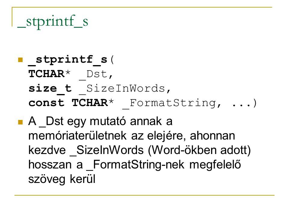 _stprintf_s _stprintf_s( TCHAR* _Dst, size_t _SizeInWords, const TCHAR* _FormatString,...) A _Dst egy mutató annak a memóriaterületnek az elejére, ahonnan kezdve _SizeInWords (Word-ökben adott) hosszan a _FormatString-nek megfelelő szöveg kerül