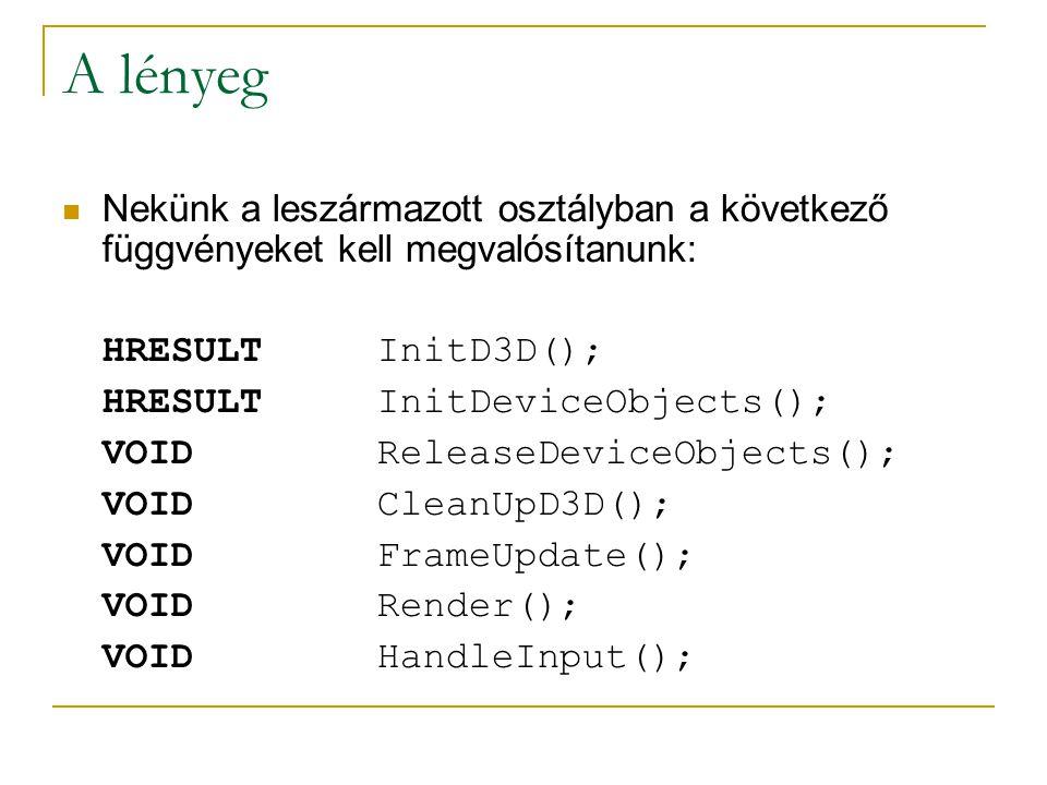 A lényeg Nekünk a leszármazott osztályban a következő függvényeket kell megvalósítanunk: HRESULTInitD3D(); HRESULTInitDeviceObjects(); VOIDReleaseDeviceObjects(); VOIDCleanUpD3D(); VOIDFrameUpdate(); VOIDRender(); VOID HandleInput();