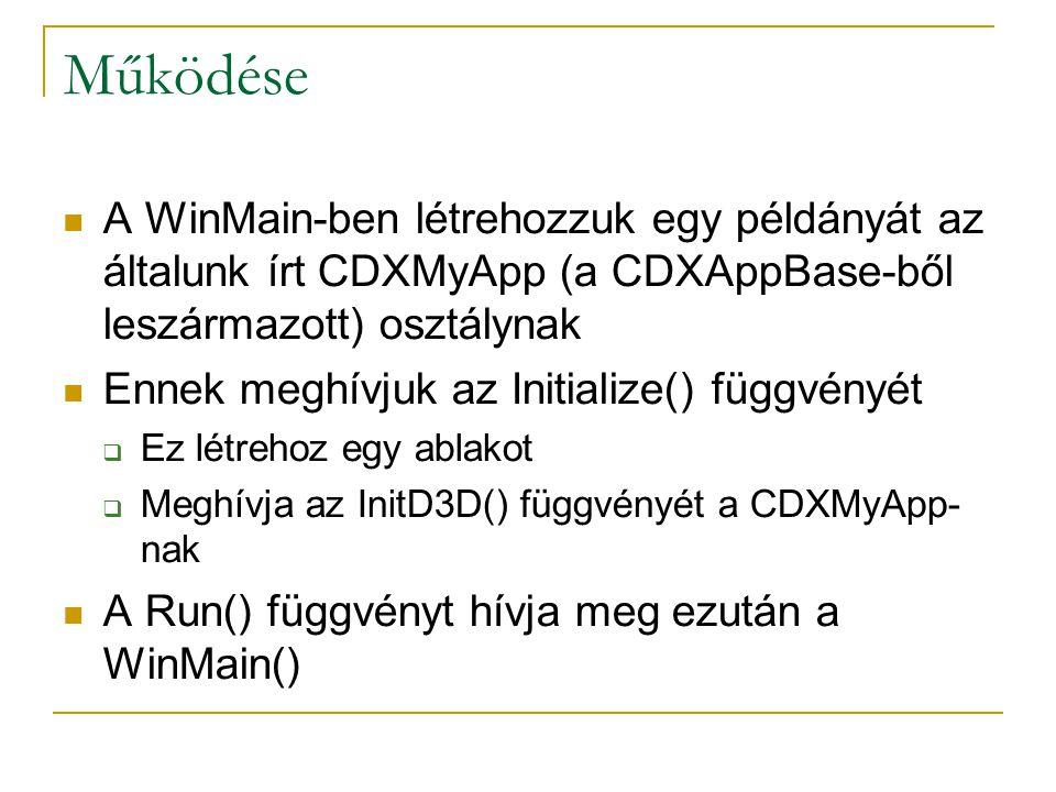 Működése A WinMain-ben létrehozzuk egy példányát az általunk írt CDXMyApp (a CDXAppBase-ből leszármazott) osztálynak Ennek meghívjuk az Initialize() függvényét  Ez létrehoz egy ablakot  Meghívja az InitD3D() függvényét a CDXMyApp- nak A Run() függvényt hívja meg ezután a WinMain()