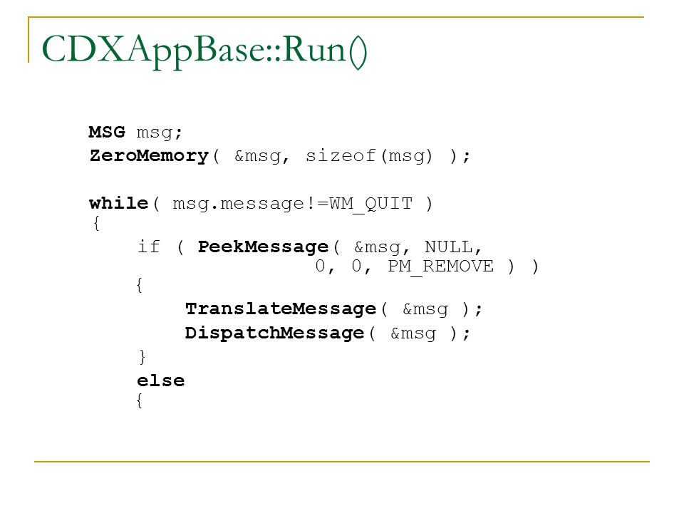 CDXAppBase::Run() MSG msg; ZeroMemory( &msg, sizeof(msg) ); while( msg.message!=WM_QUIT ) { if ( PeekMessage( &msg, NULL, 0, 0, PM_REMOVE ) ) { TranslateMessage( &msg ); DispatchMessage( &msg ); } else {
