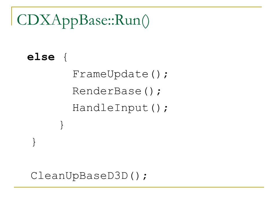 CDXAppBase::Run() else { FrameUpdate(); RenderBase(); HandleInput(); } CleanUpBaseD3D();