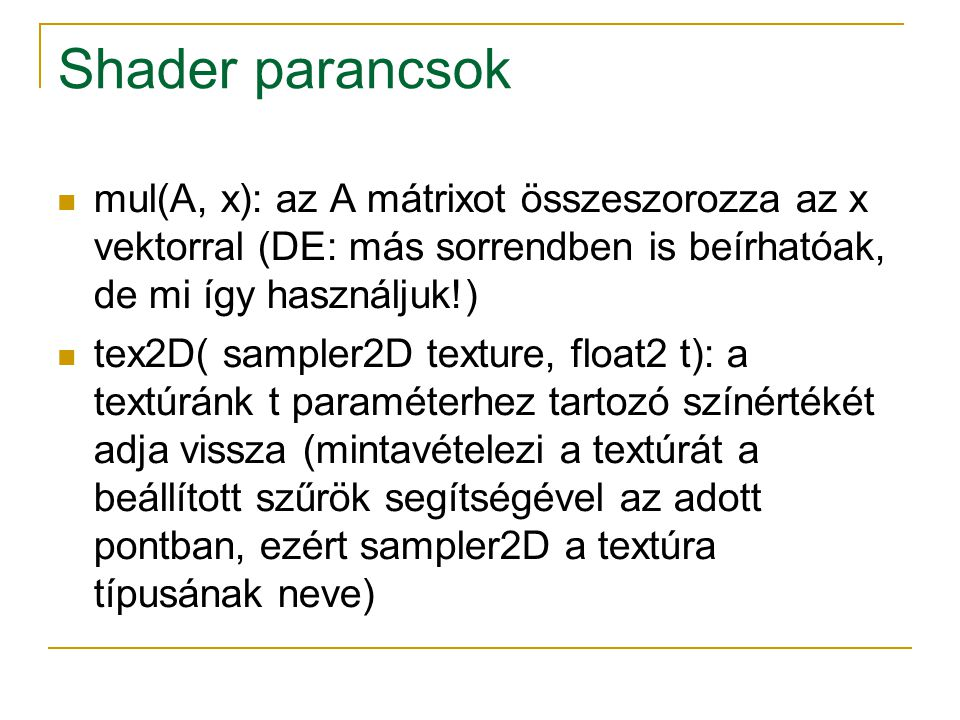 Shader parancsok mul(A, x): az A mátrixot összeszorozza az x vektorral (DE: más sorrendben is beírhatóak, de mi így használjuk!) tex2D( sampler2D texture, float2 t): a textúránk t paraméterhez tartozó színértékét adja vissza (mintavételezi a textúrát a beállított szűrök segítségével az adott pontban, ezért sampler2D a textúra típusának neve)