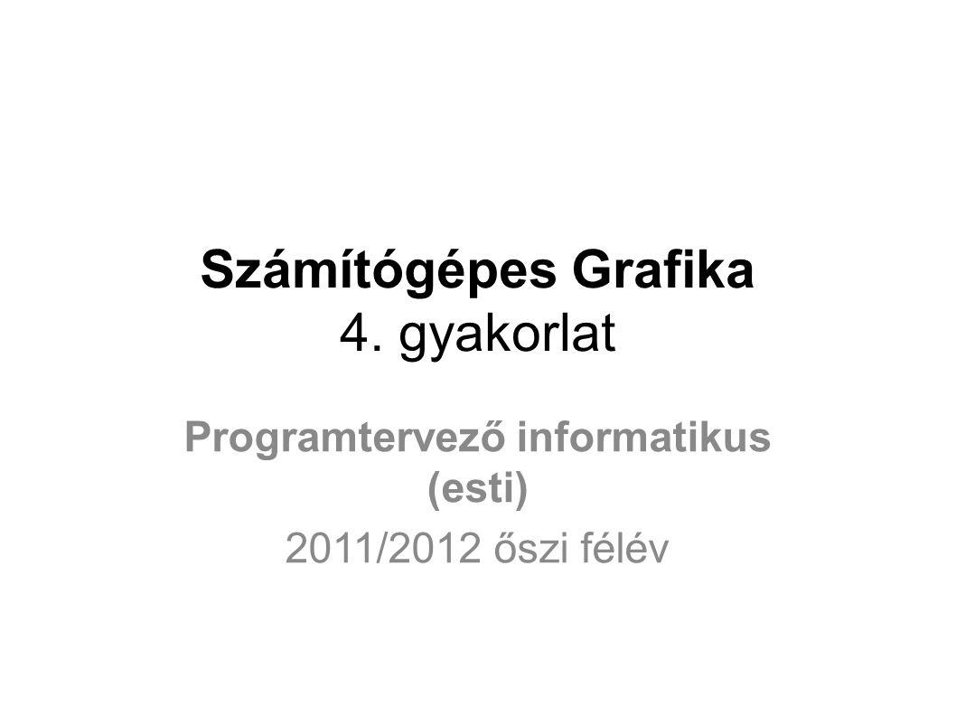 Számítógépes Grafika 4. gyakorlat Programtervező informatikus (esti) 2011/2012 őszi félév