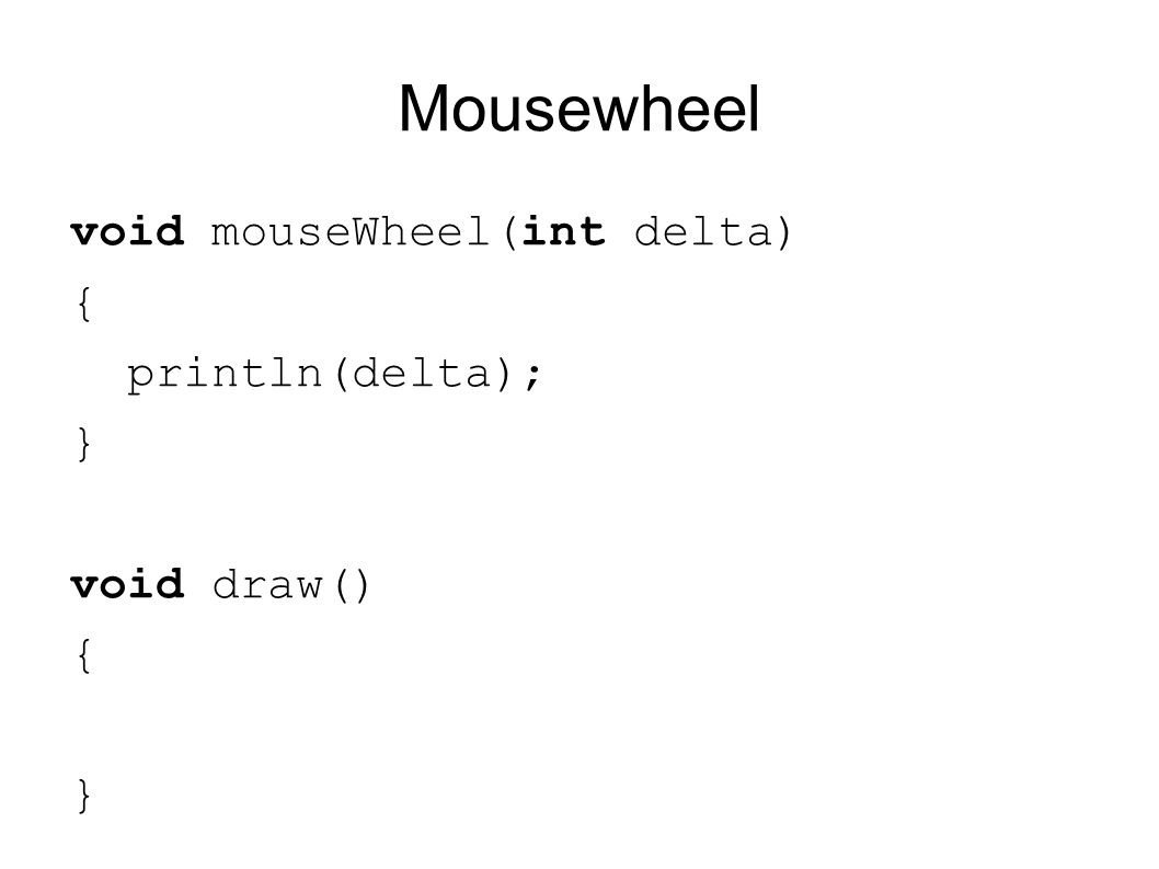 Mousewheel void mouseWheel(int delta) { println(delta); } void draw() { }