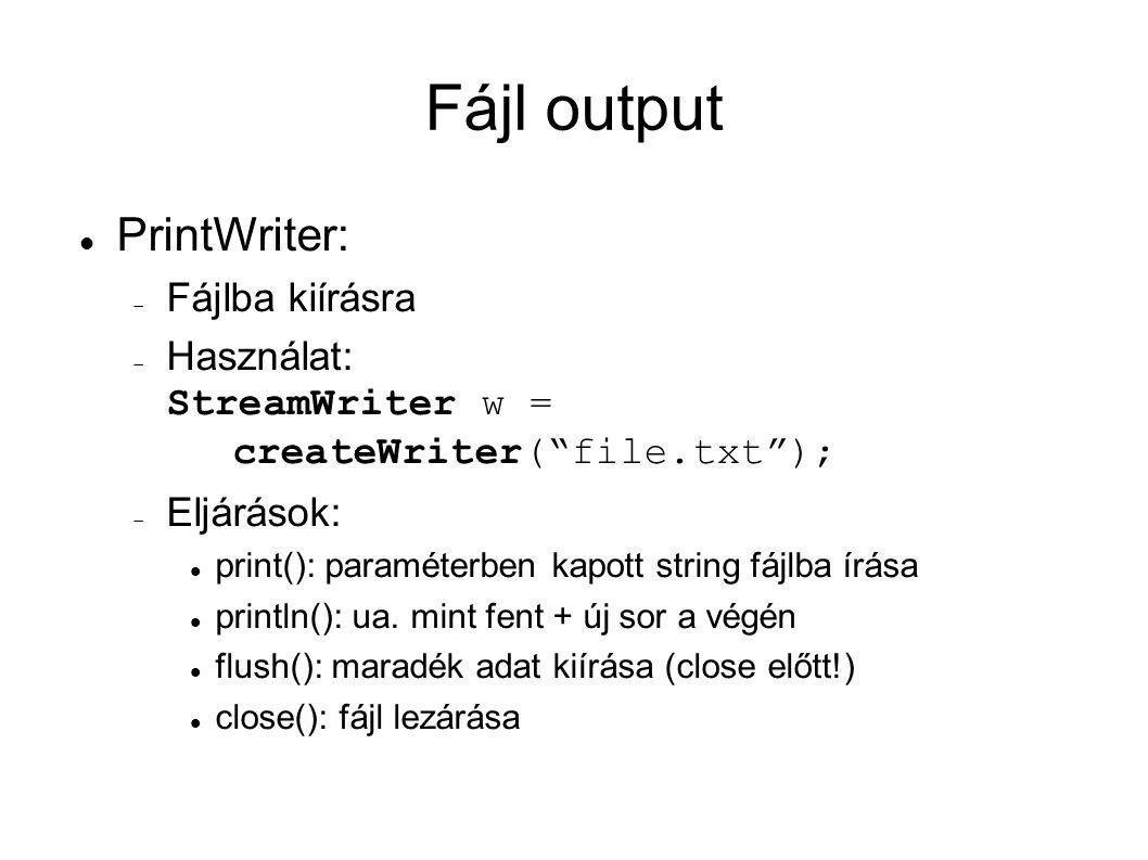 Fájl output PrintWriter:  Fájlba kiírásra  Használat: StreamWriter w = createWriter( file.txt );  Eljárások: print(): paraméterben kapott string fájlba írása println(): ua.