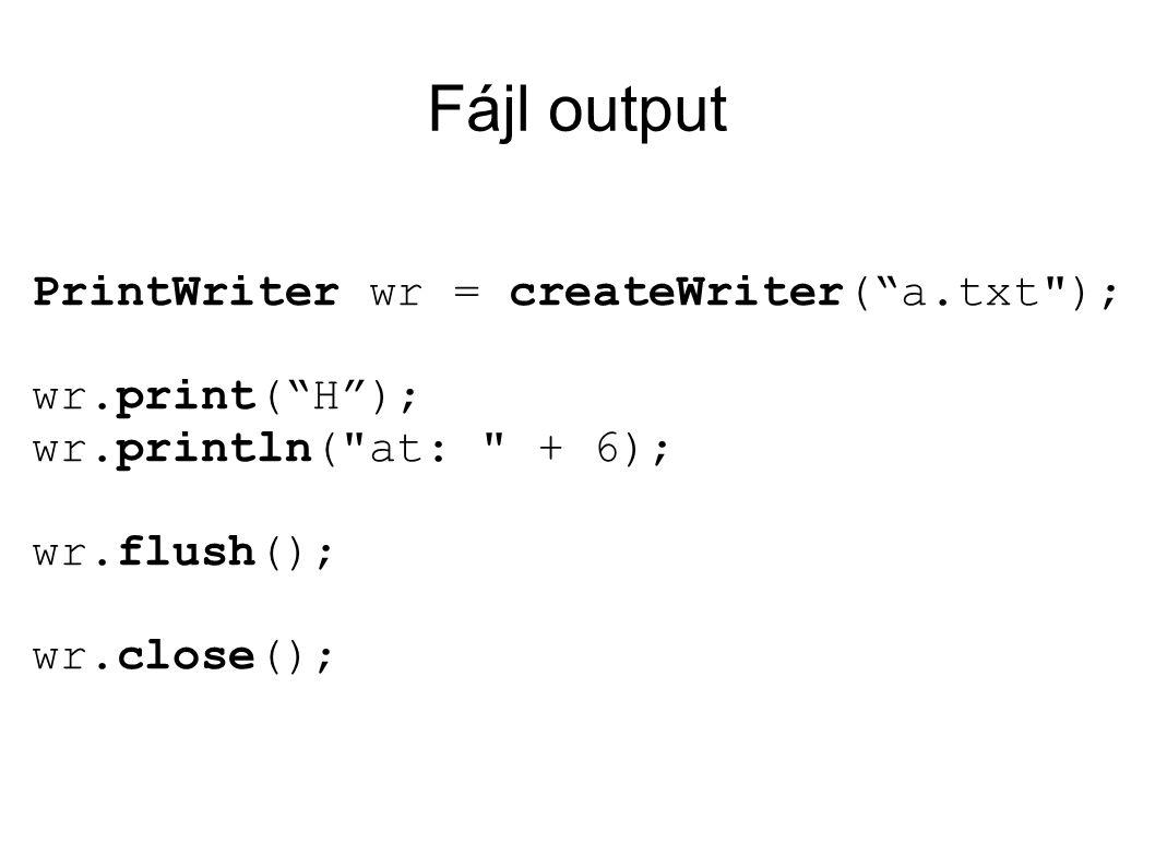 Fájl output PrintWriter wr = createWriter( a.txt ); wr.print( H ); wr.println( at: + 6); wr.flush(); wr.close();