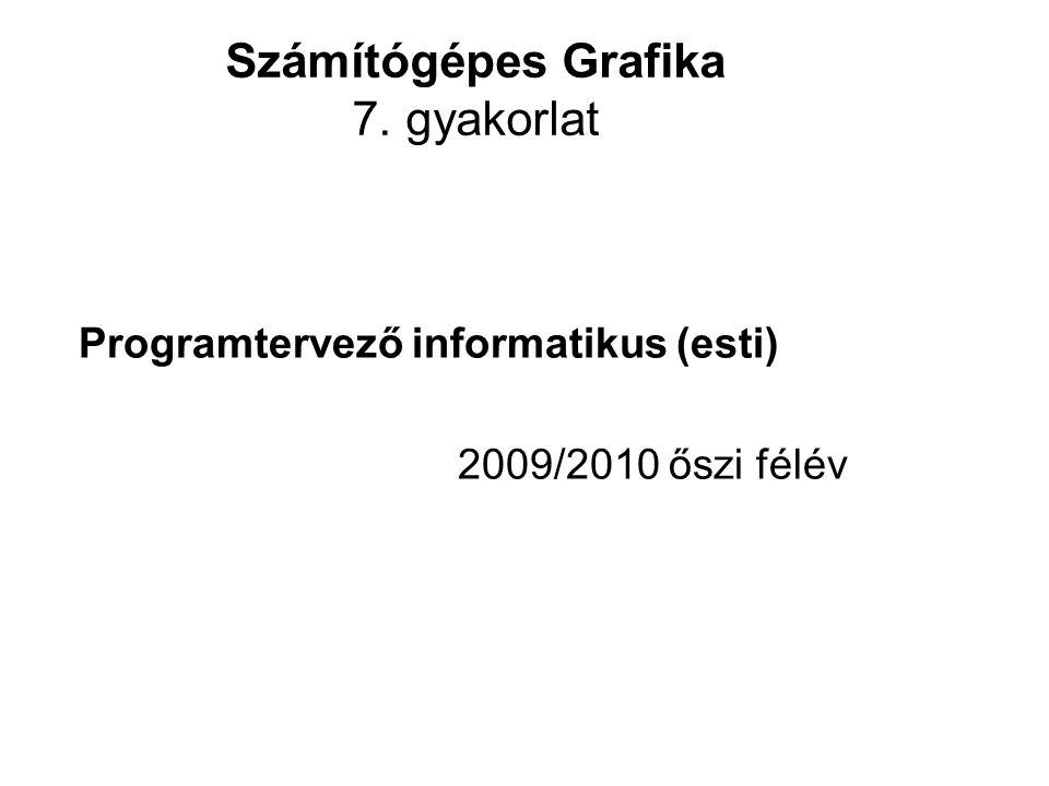 Számítógépes Grafika 7. gyakorlat Programtervező informatikus (esti) 2009/2010 őszi félév